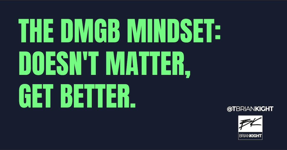 The DMGB Mindset: Doesn't Matter, Get Better.