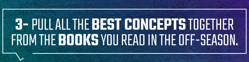 3. Pull all the best concepts together from the books you read in the off-season.